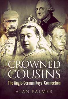 Crowned Cousins: The Anglo-German Royal Connection by Alan Palmer