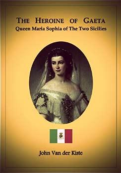 The Heroine of Gaeta: Queen Maria Sophia of The Two Sicilies by John Van der Kiste