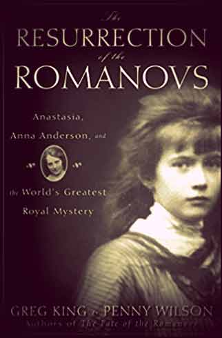 The Resurrection of the Romanovs: Anastasia, Anna Anderson, and the World's Greatest Royal Mystery by Greg King and Penny Wilson