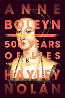 Anne Boleyn: 500 Years of Lies by Hayley Nolan