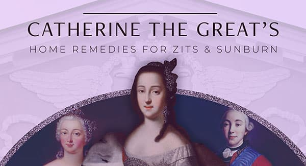 Catherine the Great's Home Remedies for Zits and Sunburn
